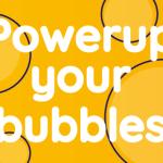 Powerup Your Bubbles